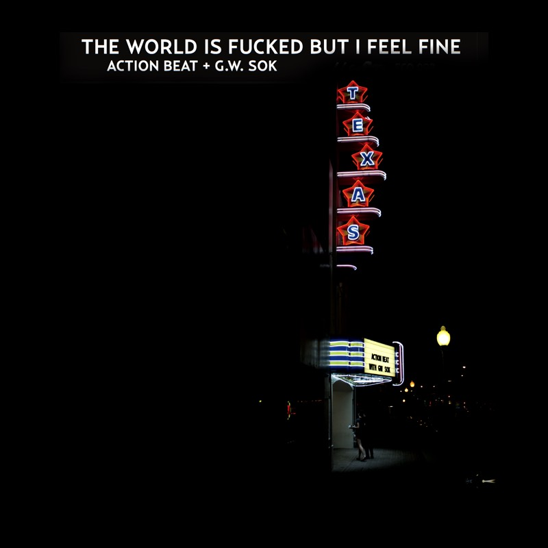 Action Beat + G.W. SOK - The World is fucked but I feel fine --- OUT NOW!!